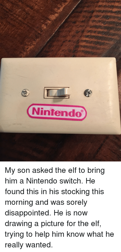 Stocking: Nintendo My son asked the elf to bring him a Nintendo switch. He found this in his stocking this morning and was sorely disappointed. He is now drawing a picture for the elf, trying to help him know what he really wanted.