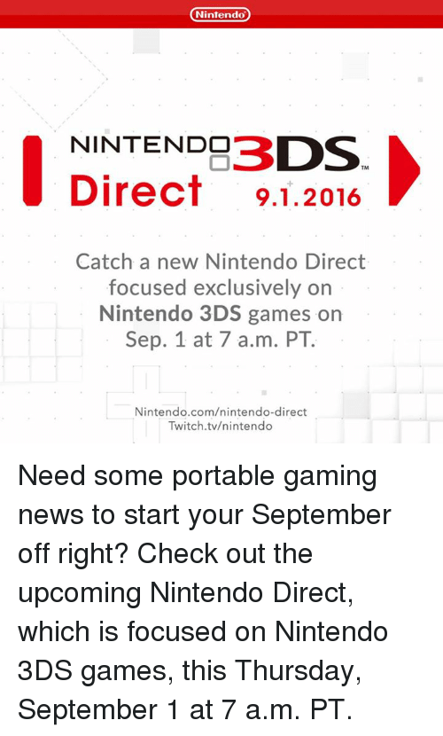 Dank, News, and Nintendo: Nintendo  NINTENDO  DS  Direct 9.1.2016  Catch a new Nintendo Direct  focused exclusively on  Nintendo 3DS games on  Sep. 1 at 7 a.m. PT.  Nintendo.com/nintendo-direct  Twitch tv/nintendo Need some portable gaming news to start your September off right? Check out the upcoming Nintendo Direct, which is focused on Nintendo 3DS games, this Thursday, September 1 at 7 a.m. PT.