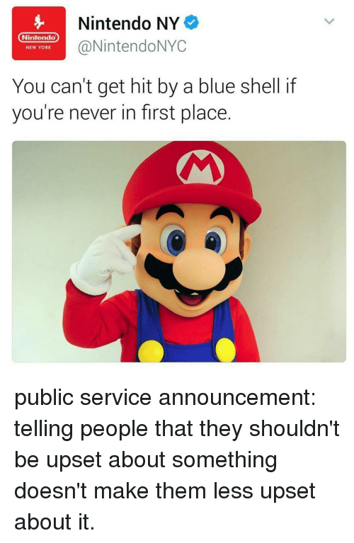Memes, New York, and Nintendo: Nintendo NY  Nintendo  @NintendoNYC  NEW YORK  You can't get hit by a blue shell if  you're never in first place public service announcement: telling people that they shouldn't be upset about something doesn't make them less upset about it.