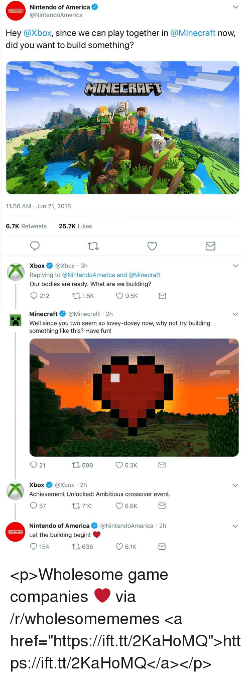 """achievement unlocked: Nintendo of America  @NintendoAmerica  Hey @Xbox, since we can play together in @Minecraft now,  did you want to build something?  11:56 AM Jun 21, 2018  6.7K Retweets  25.7K Likes  XboxXbox 3h  Replying to @NintendoAmerica and @Minecraft  Our bodies are ready. What are we building?  Minecraft@Minecraft 2h  Well since you two seem so lovey-dovey now, why not try building  something like this? Have fun!  921  599  5.3K  Xbox@Xbox 2h  Achievement Unlocked: Ambitious crossover event.  57  Nintendo of America@NintendoAmerica 2h  Let the building begin! <p>Wholesome game companies ❤️ via /r/wholesomememes <a href=""""https://ift.tt/2KaHoMQ"""">https://ift.tt/2KaHoMQ</a></p>"""