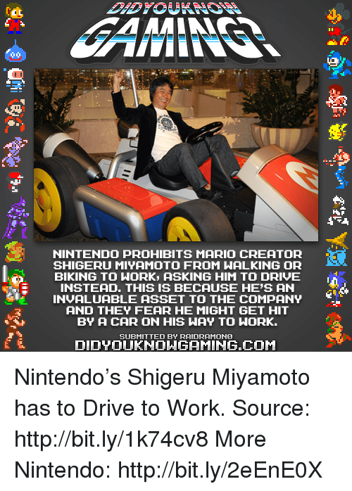 Shigeru Miyamoto: NINTENDO PROHIBITS MARIO CREATOR  SHIGERU MIYAMOTO FROM WALKING OR  BIKING TO WORK, ASKING HIM TO DRIVE  E INSTEAD. THIS IS BECAUSE HE'S AN  INVALUABLE ASSET TO THE COMPANY  AND THEY FEAR HE MIGHT GET HIT  BY A CAR ON HIS WAY TO NORK.  SUBMITTED BY RAIDRAMONO  DIDNT OUKHONGAMING.COM  HAR Nintendo's Shigeru Miyamoto has to Drive to Work.  Source: http://bit.ly/1k74cv8 More Nintendo: http://bit.ly/2eEnE0X