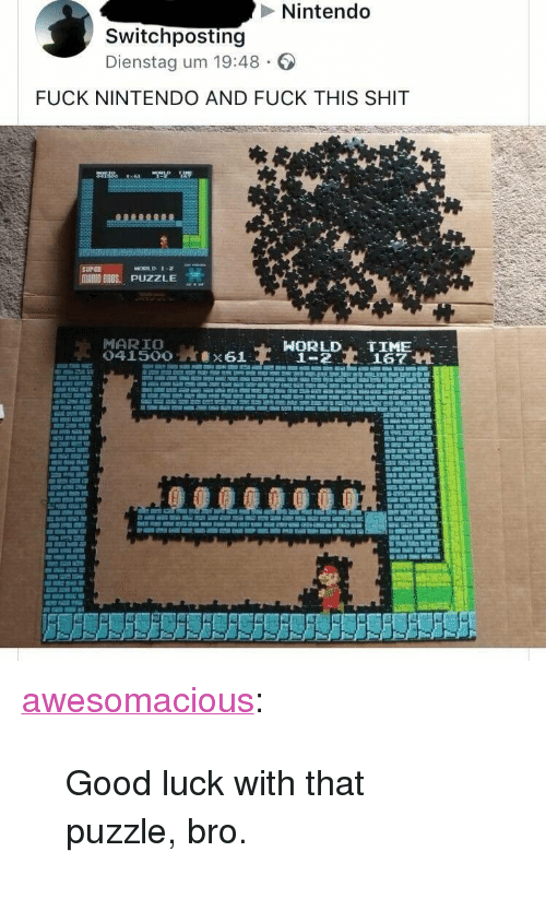 """Nintendo, Shit, and Tumblr: Nintendo  Switchposting  Dienstag um 19:48  FUCK NINTENDO AND FUCK THIS SHIT  MARIO BROS.. PUZZLE  MARIO  HORLD TIME  1-2167 H <p><a href=""""http://awesomacious.tumblr.com/post/173043101327/good-luck-with-that-puzzle-bro"""" class=""""tumblr_blog"""">awesomacious</a>:</p>  <blockquote><p>Good luck with that puzzle, bro.</p></blockquote>"""