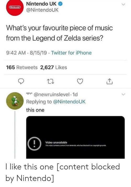 Zelda: Nintendo UK  Hintendo  @NintendoUK  What's your favourite piece of music  from the Legend of Zelda series?  9:42 AM 8/15/19 Twitter for iPhone  165 Retweets 2,627 Likes  @newrnnselevel 1d  Replying to @NintendoUK  this one  !  Video unavailable  Tis video conains content trom Netenda who has biockedon coyge ounds I like this one [content blocked by Nintendo]