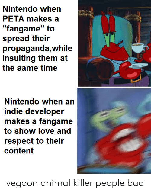 "Insulting: Nintendo when  PETA makes a  ""fangame"" to  spread their  propaganda,while  insulting them at  the same time  Nintendo when an  indie developer  makes a fangame  to show love and  respect to their  content vegoon animal killer people bad"