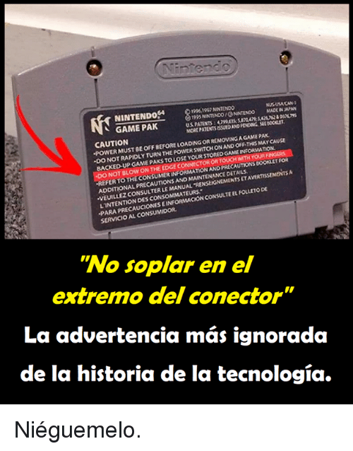 """Consumer: NINTENDo4  10961097 NINTENDO  195 NNTINDO ONINTENOO MADE IN  MORE PATENTS ISSUED AND PENDING SEL BOCICLET  AN  、 GAME PAK  CAUTION  POWER MUST BE OFF BEFORE LOADING OR REMOVING A GAME PAK  WITCH ONAND OFF-THIS MAY CAUSE  ·DO NOT RAPIDLY TURN THE POWER S  BACKED UP GAME PAKS TO LOSE  YOUR STORED GAME INFORMATION  NOT BLOW ON THE EDGE  OR TOUCH WITH YOURF  AUTIONS BOOKLET Foi  TAVERTISSEMENTS  REFER TO THE CONSUMER INFORMATION ANO PREC  THE CONSUMER INFORMATIow  MAINTENANCE DETAILS  ADDITIONAL PRECAUTIONS AND  VEUILLEZ CONSULTER LE MANUAL 'RENSEIGNEMENTS  PARA PRECAUCIONES EINFORMACION CONSULTE EL FOLLETO DE  SERVICIO AL CONSUMIDOR  LINTENTION DES CONSOMMATEURS  """"No soplar en el  extre  mo del conector  La advertencia más ignorada  de la historia de la tecnología. Niéguemelo."""