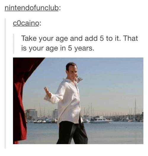 🤖: nintendofunClub:  cocaino  Take your age and add 5 to it. That  is your age in 5 years.