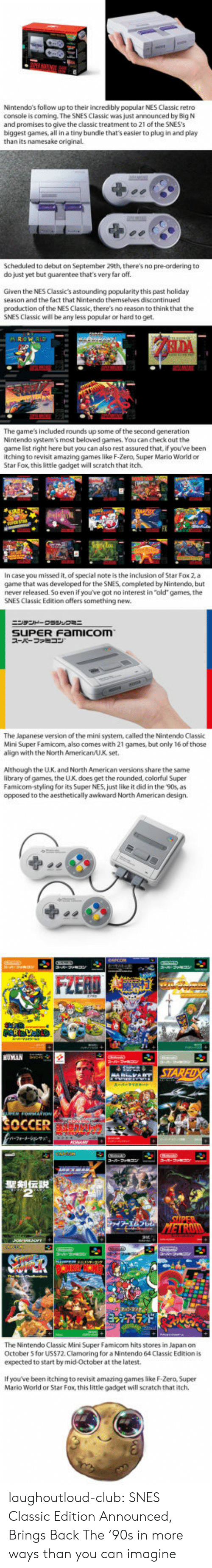"""inclusion: Nintendo's follow up to their incredibly popular NES Classic retro  console is coming. The SNES Classic was just announced by Big N  and promises to give the classic treatment to 21 of the SNES's  biggest games, all in a tiny bundle that's easier to plug in and play  than its namesake original.  Scheduled to debut on September 29th, there's no pre-ordering to  do just yet but guarentee that's very far off.  Given the NES Classic's astounding popularity this past holiday  season and the fact that Nintendo themselves discontinued  production of the NES Classic, there's no reason to think that the  SNES Classic will be any less popular or hard to get.  The game's included rounds up some of the second generation  Nintendo system's most beloved games. You can check out the  game list right here but you can also rest assured that, if you've been  itching to revisit amazing games like F-Zero, Super Mario World or  Star Fox, this little gadget will scratch that itch.  In case you missed it, of special note is the inclusion of Star Fox 2,a  game that was developed for the SNES, completed by Nintendo, but  never released. So even if you've got no interest in """"old"""" games, the  SNES Classic Edition offers something new.  SUPER Famicom  スーパーファミコン  The Japanese version of the mini system, called the Nintendo Classic  Mini Super Famicom, also comes with 21 games, but only 16 of those  align with the North American/U.K, set.  Although the U.K. and North American versions share the same  library of games, the U.K. does get the rounded, colorful Super  Famicom-styling for its Super NES, just like it did in the 90s, as  opposed to the aesthetically awkward North American design.  HUMAN  SOCCER  The Nintendo Classic Mini Super Famicom hits stores in Japan on  October 5 for US$72 Clamoring for a Nintendo 64 Classic Edition is  expected to start by mid-October at the latest.  If you've been itching to revisit amazing games like F-Zero, Super  Mario World or Star Fox, this litt"""