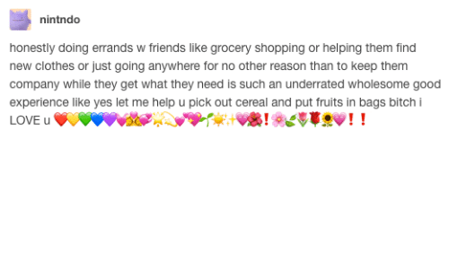 Bitch, Clothes, and Friends: nintndo  honestly doing errands w friends like grocery shopping or helping them find  new clothes or just going anywhere for no other reason than to keep them  company while they get what they need is such an underrated wholesome good  experience like yes let me help u pick out cereal and put fruits in bags bitch i  LOVE u