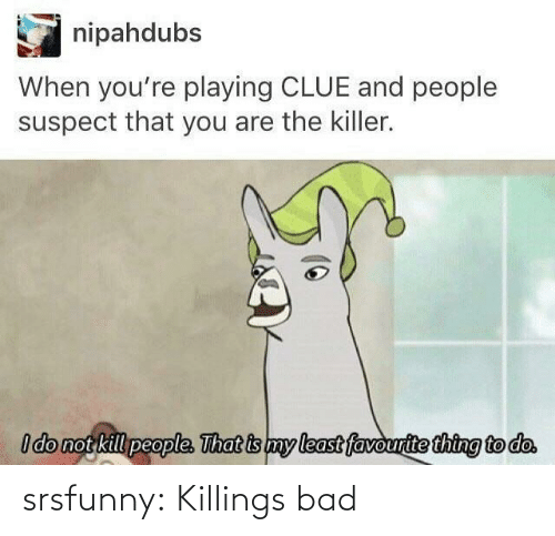 killer: nipahdubs  When you're playing CLUE and people  suspect that you are the killer.  I do not kill people. That is my least favourite thing to do. srsfunny:  Killings bad