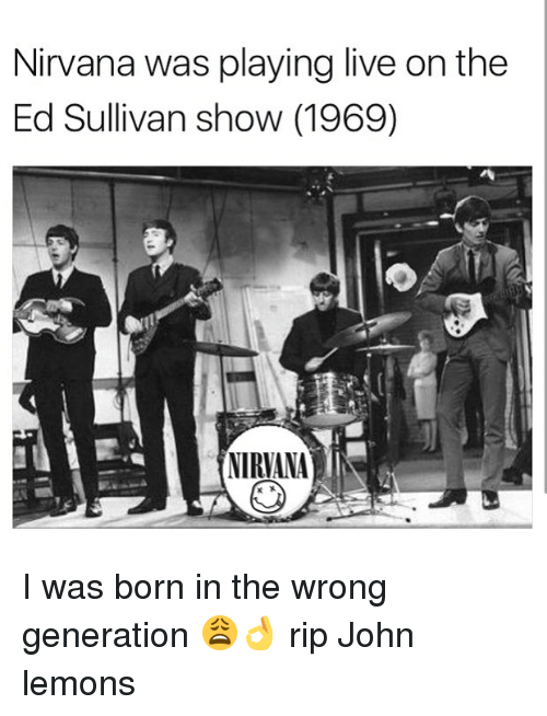 Memes, Nirvana, and Live: Nirvana was playing live on the  Ed Sullivan show (1969)  NIRVANA I was born in the wrong generation 😩👌 rip John lemons