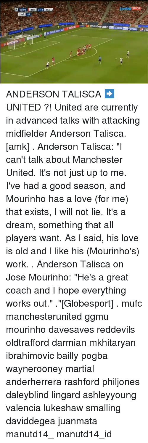 """A Dream, Love, and Memes: NIS  9000  BEN  243  Helf  BES  otion  tivibu SPOR  pe ANDERSON TALISCA ➡ UNITED ?! United are currently in advanced talks with attacking midfielder Anderson Talisca.[amk] . Anderson Talisca: """"I can't talk about Manchester United. It's not just up to me. I've had a good season, and Mourinho has a love (for me) that exists, I will not lie. It's a dream, something that all players want. As I said, his love is old and I like his (Mourinho's) work. . Anderson Talisca on Jose Mourinho: """"He's a great coach and I hope everything works out."""" .""""[Globesport] . mufc manchesterunited ggmu mourinho davesaves reddevils oldtrafford darmian mkhitaryan ibrahimovic bailly pogba waynerooney martial anderherrera rashford philjones daleyblind lingard ashleyyoung valencia lukeshaw smalling daviddegea juanmata manutd14_ manutd14_id"""