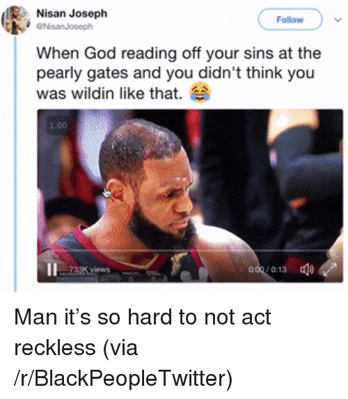 pearly: Nisan Joseph  Follow  NisanJoseph  When God reading off your sins at the  pearly gates and you didn't think you  was wildin like that.  1.00 <p>Man it&rsquo;s so hard to not act reckless (via /r/BlackPeopleTwitter)</p>