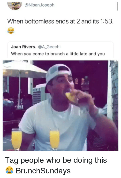Funny, Joan Rivers, and Who: @NisanJoseph  When bottomless ends at 2 and its 1:53.  Joan Rivers. @A Geechi  When you come to brunch a little late and you  2A Tag people who be doing this 😂 BrunchSundays