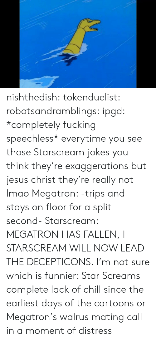 starscream: nishthedish:  tokenduelist:  robotsandramblings:  ipgd:  *completely fucking speechless*  everytime you see those Starscream jokes you think they're exaggerations but jesus christ they're really not lmao  Megatron: -trips and stays on floor for a split second- Starscream: MEGATRON HAS FALLEN, I STARSCREAM WILL NOW LEAD THE DECEPTICONS.   I'm not sure which is funnier: Star Screams complete lack of chill since the earliest days of the cartoons or Megatron's walrus mating call in a moment of distress