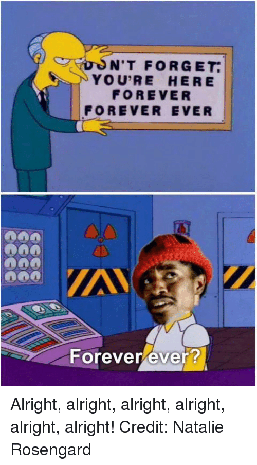 Youre Here Forever: NIT FORGET.  YOU'RE HERE  FOREVER  FOREVER EVER  Forever ever? Alright, alright, alright, alright, alright, alright!  Credit: Natalie Rosengard