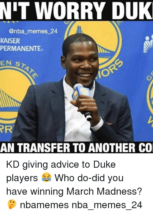 dukes: NIT WORRY DUK  @nba memes 24  KAISER  PERMANENTE.  EN ST  RR  AN TRANSFER TO ANOTHER CO KD giving advice to Duke players 😂 Who do-did you have winning March Madness? 🤔 nbamemes nba_memes_24
