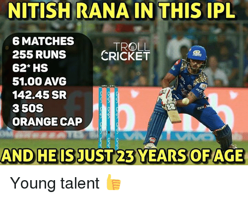 avg: NITISH RANA IN THIS IPL  6 MATCHES  TROLL.  255 RUNS  CRICKET  62* HS  51.000 AVG  142.45 SR  3 50S  ORANGE CAP  AND HE IS JUST 23 YEARS OFAGE Young talent 👍