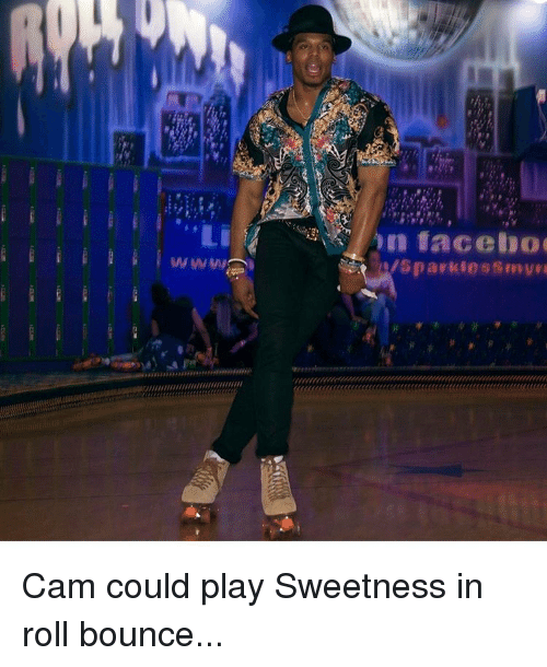Bounc: NIU////////////////////////////////  facebo  sparkles Cam could play Sweetness in roll bounce...