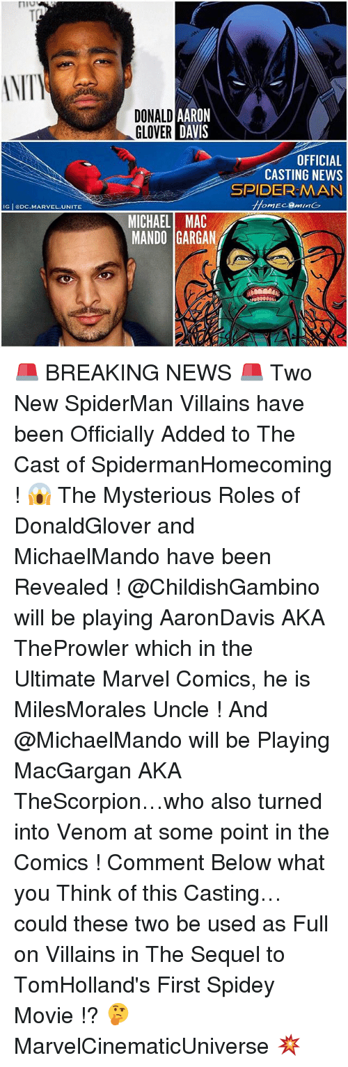 Donald Glover, Marvel Comics, and Memes: niv  NITV  DONALD  GLOVER  AARON  DAVIS  OFFICIAL  CASTING NEWS  SPIDER-MAN  IG eDC.MARVEL.UNITE  omEc.gmln(フ  MICHAEL MAC  MANDO GARGAN 🚨 BREAKING NEWS 🚨 Two New SpiderMan Villains have been Officially Added to The Cast of SpidermanHomecoming ! 😱 The Mysterious Roles of DonaldGlover and MichaelMando have been Revealed ! @ChildishGambino will be playing AaronDavis AKA TheProwler which in the Ultimate Marvel Comics, he is MilesMorales Uncle ! And @MichaelMando will be Playing MacGargan AKA TheScorpion…who also turned into Venom at some point in the Comics ! Comment Below what you Think of this Casting…could these two be used as Full on Villains in The Sequel to TomHolland's First Spidey Movie !? 🤔 MarvelCinematicUniverse 💥