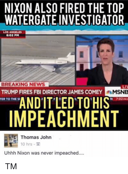 Fbi, Memes, and News: NIXON ALSO FIRED THE TOP  WATERGATE INVESTIGATOR  LOS ANGELES  6:02 PM  BREAKING NEWS  TRUMP FIRES FBI DIRECTOR JAMES COMEY  Mt MSNB  TER TO THE AND IT LED TO HIS  7:02 PM  IMPEACHMENT  Thomas John  10 hrs  Uhhh Nixon was never impeached.... TM