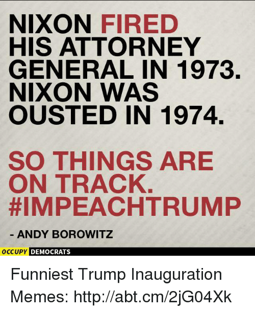 Trump Inauguration: NIXON  FIRED  HIS ATTORNEY  GENERAL IN 1973.  NIXON WAS  OUSTED IN 1974.  SO THINGS ARE  ON TRACK  HIMPEACHTRUMP  ANDY BOROWITZ  OCCUPY DEMOCRATS Funniest Trump Inauguration Memes: http://abt.cm/2jG04Xk