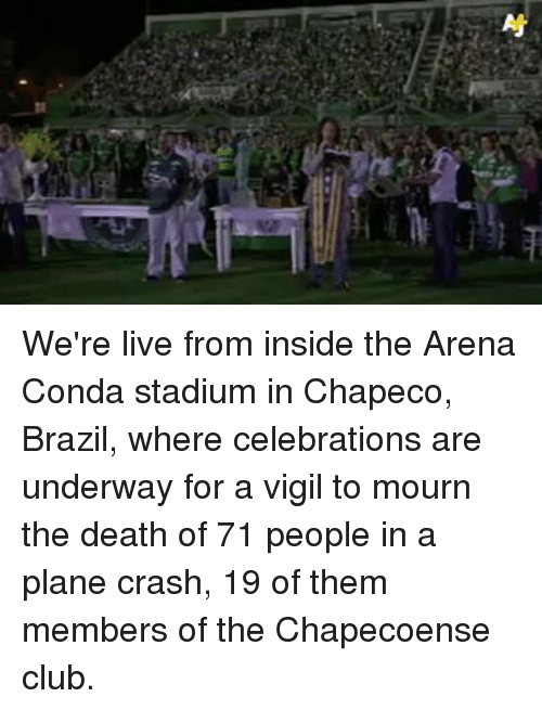 Chapeco: Nj We're live from inside the Arena Conda stadium in Chapeco, Brazil, where celebrations are underway for a vigil to mourn the death of 71 people in a plane crash, 19 of them members of the Chapecoense club.