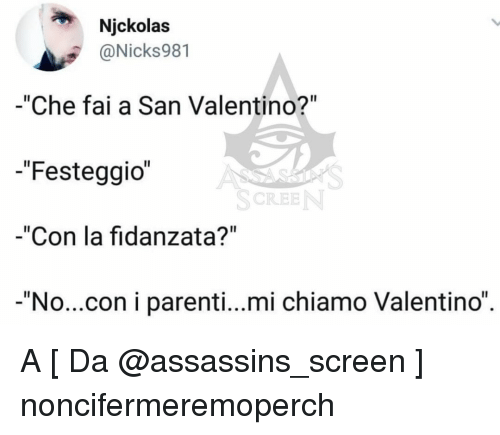 "assassins: Njckolas  @Nicks981  -""Che fai a San Valentino?""  -""Festeggio  -""Con la fidanzata?""  -""No...con i parenti...mi chiamo Valentino""  SCREE A [ Da @assassins_screen ] noncifermeremoperch"