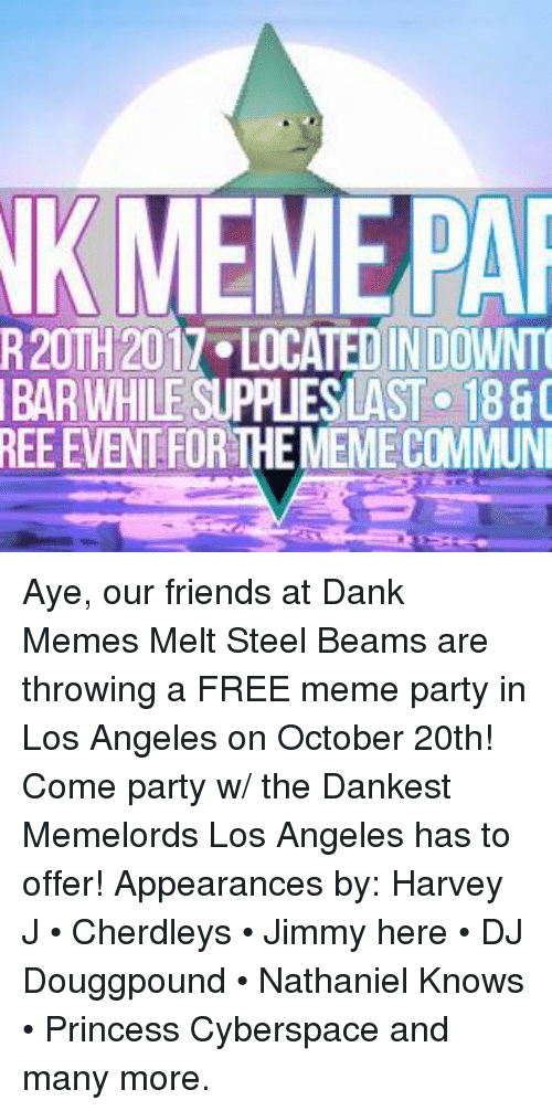 Dank Memes Melt Steel Beams: NKMEMEPA  R20TH 2017 LOCATED IN DOWNT  BAR WHILE SUPPLIESLAST 1880  REE EVENT FOR THE MEMECOMMUN Aye, our friends at Dank Memes Melt Steel Beams are throwing a FREE meme party in Los Angeles on October 20th!  Come party w/ the Dankest Memelords Los Angeles has to offer! Appearances by: Harvey J • Cherdleys • Jimmy here • DJ Douggpound • Nathaniel Knows • Princess Cyberspace and many more.