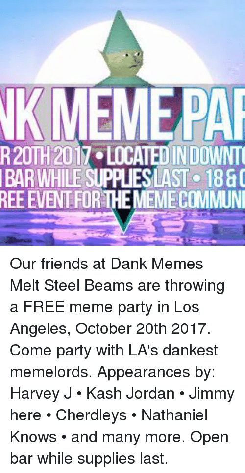 Dank Memes Melt Steel Beams: NKMEMEPA  R20TH 2017 LOCATED IN DOWNT  BAR WHILE SUPPLIESLAST 1880  REE EVENT FOR THE MEMECOMMUN Our friends at Dank Memes Melt Steel Beams are throwing a FREE meme party in Los Angeles, October 20th 2017.  Come party with LA's dankest memelords. Appearances by: Harvey J • Kash Jordan • Jimmy here • Cherdleys • Nathaniel Knows • and many more. Open bar while supplies last.
