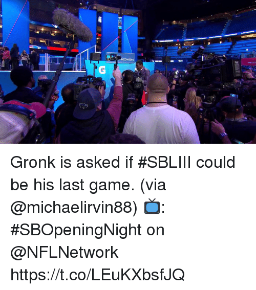 gronk: NKOWSKI  WELC Gronk is asked if #SBLIII could be his last game. (via @michaelirvin88)  📺: #SBOpeningNight on @NFLNetwork https://t.co/LEuKXbsfJQ
