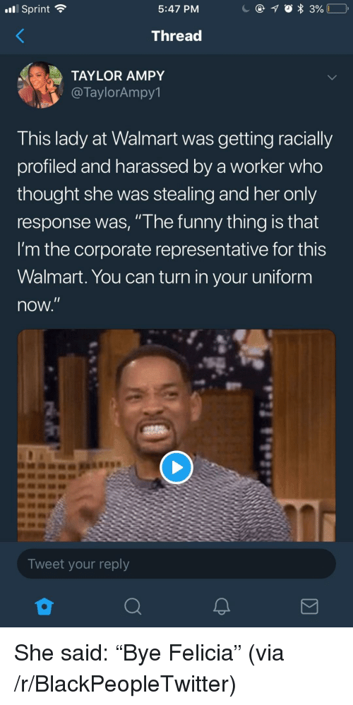 """felicia: nl Sprint  5:47 PM  Thread  TAYLOR AMPY  @TaylorAmpy1  This lady at Walmart was getting racially  profiled and harassed by a worker who  thought she was stealing and her only  response was, """" he funny thing is that  I'm the corporate representative for this  Walmart. You can turn in your uniform  now  Tweet your reply <p>She said: """"Bye Felicia"""" (via /r/BlackPeopleTwitter)</p>"""
