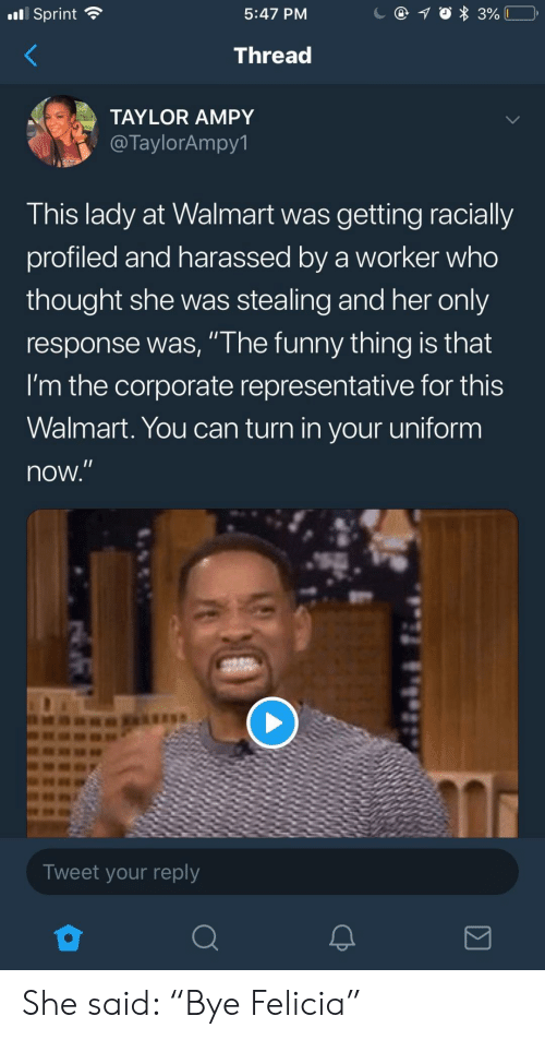 """felicia: nl Sprint  5:47 PM  Thread  TAYLOR AMPY  @TaylorAmpy1  This lady at Walmart was getting racially  profiled and harassed by a worker who  thought she was stealing and her only  response was, """" he funny thing is that  I'm the corporate representative for this  Walmart. You can turn in your uniform  now  Tweet your reply She said: """"Bye Felicia"""""""