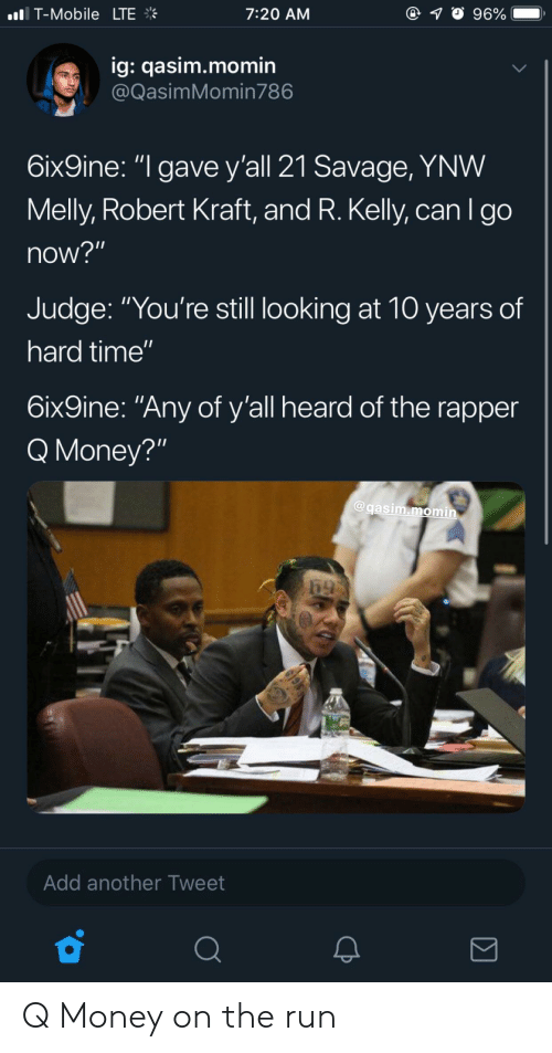 """robert kraft: nl. T-Mobile  LTE  7:20 AM  ig: qasim.momin  @QasimMomin786  6ix9ine: """"l gave y'all 21 Savage, YNW  Melly, Robert Kraft, and R. Kelly, can I go  now?""""  Judge: """"You're still looking at 10 years of  hard time'""""  6ix9ine: """"Any of y'all heard of the rapper  Q Money?""""  @gasim.momin  Add another Tweet Q Money on the run"""