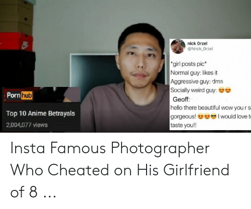 Cheating Girlfriend Meme: nlck Orzel  @Nnck Orzel  girl posts pic*  Normal guy: likes it  Aggressive guy: dms  Socially weird guy:  Geoff:  hello there beautiful wow you r s  gorgeous!-- I would love t  taste you!!  Pornhub  Top 10 Anime Betrayals  2,004,077 views Insta Famous Photographer Who Cheated on His Girlfriend of 8 ...