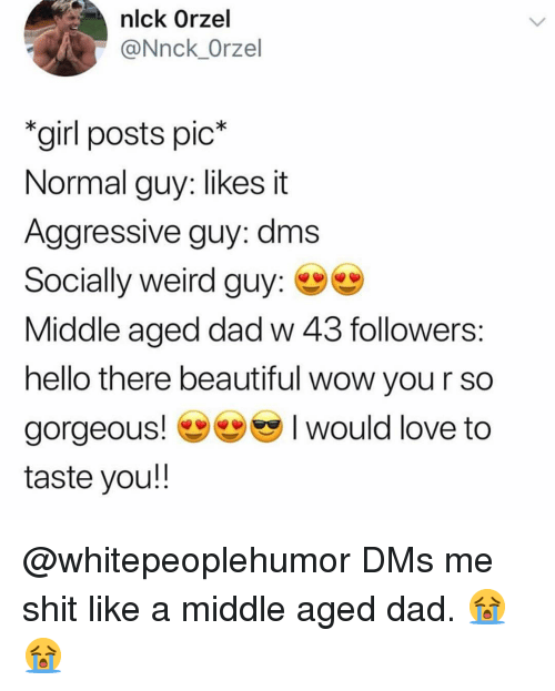 middle aged: nlck Orzel  @Nnck_Orzel  girl posts pic*  Normal guy: likes it  Aggressive guy: dms  Socially weird guy:  Middle aged dad w 43 followers  hello there beautiful wow you r so  gorgeous would love to  taste you!! @whitepeoplehumor DMs me shit like a middle aged dad. 😭😭