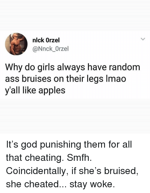 Ass, Cheating, and Girls: nlck Orzel  @Nnck_Orzel  Why do girls always have random  ass bruises on their legs lmad  y'all like apples It's god punishing them for all that cheating. Smfh. Coincidentally, if she's bruised, she cheated... stay woke.