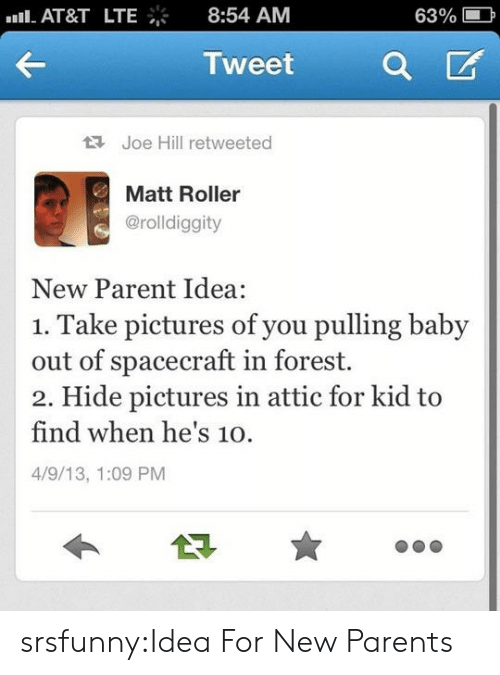 New Parents: nll. AT&T  LTE  8:54 AM  63%  Tweet  Joe Hill retweeted  Matt Roller  @rolldiggity  New Parent Idea  1. Take pictures of you pulling baby  out of spacecraft in forest.  2. Hide pictures in attic for kid to  find when he's 10.  4/9/13, 1:09 PM srsfunny:Idea For New Parents