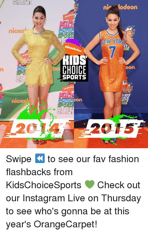 Fashion, Instagram, and Memes: nlodeon  nicke  HO  EWYO  RTS  015  nick  HIDS  CHOICE  SPORTS  CH  eon  KiDS  DICE  RTS  015  E nicke  CHOIC On  pon  20  2015 Swipe ⏪ to see our fav fashion flashbacks from KidsChoiceSports 💚 Check out our Instagram Live on Thursday to see who's gonna be at this year's OrangeCarpet!