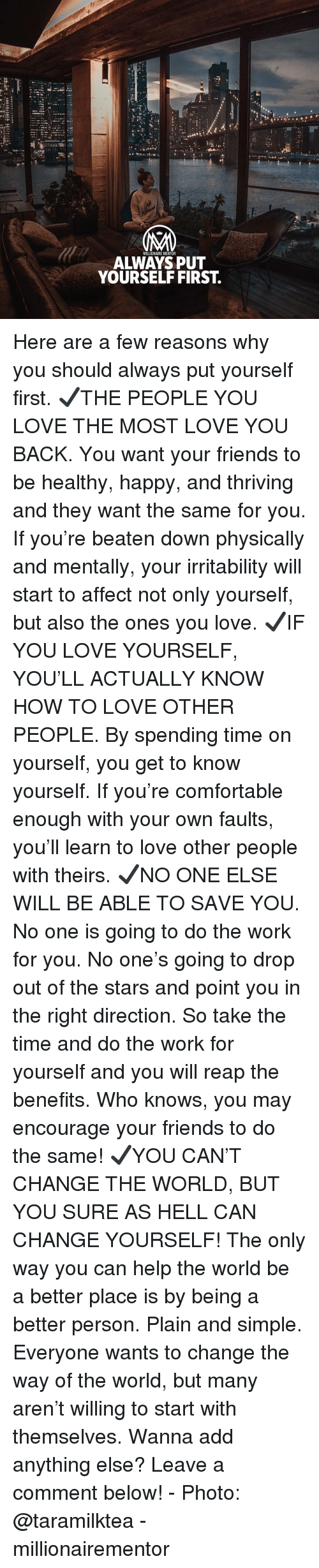 plain-and-simple: NM  MILLIONAIRE MENTOR  ALWAYS PUT  YOURSELF FIRST. Here are a few reasons why you should always put yourself first. ✔️THE PEOPLE YOU LOVE THE MOST LOVE YOU BACK. You want your friends to be healthy, happy, and thriving and they want the same for you. If you're beaten down physically and mentally, your irritability will start to affect not only yourself, but also the ones you love. ✔️IF YOU LOVE YOURSELF, YOU'LL ACTUALLY KNOW HOW TO LOVE OTHER PEOPLE. By spending time on yourself, you get to know yourself. If you're comfortable enough with your own faults, you'll learn to love other people with theirs. ✔️NO ONE ELSE WILL BE ABLE TO SAVE YOU. No one is going to do the work for you. No one's going to drop out of the stars and point you in the right direction. So take the time and do the work for yourself and you will reap the benefits. Who knows, you may encourage your friends to do the same! ✔️YOU CAN'T CHANGE THE WORLD, BUT YOU SURE AS HELL CAN CHANGE YOURSELF! The only way you can help the world be a better place is by being a better person. Plain and simple. Everyone wants to change the way of the world, but many aren't willing to start with themselves. Wanna add anything else? Leave a comment below! - Photo: @taramilktea - millionairementor