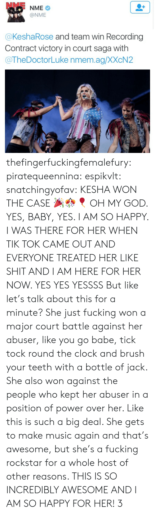 Yes I Am: @NME  @KeshaRose and team win Recording  Contract victory in court saga with  @TheDoctorLuke nmem.ag/XXcN2 thefingerfuckingfemalefury: piratequeennina:  espikvlt:  snatchingyofav:  KESHA WON THE CASE 🎉🎊🎈  OH MY GOD. YES, BABY, YES. I AM SO HAPPY. I WAS THERE FOR HER WHEN TIK TOK CAME OUT AND EVERYONE TREATED HER LIKE SHIT AND I AM HERE FOR HER NOW. YES YES YESSSS  But like let's talk about this for a minute? She just fucking won a major court battle against her abuser, like you go babe, tick tock round the clock and brush your teeth with a bottle of jack. She also won against the people who kept her abuser in a position of power over her. Like this is such a big deal. She gets to make music again and that's awesome, but she's a fucking rockstar for a whole host of other reasons.   THIS IS SO INCREDIBLY AWESOME AND I AM SO HAPPY FOR HER! 3