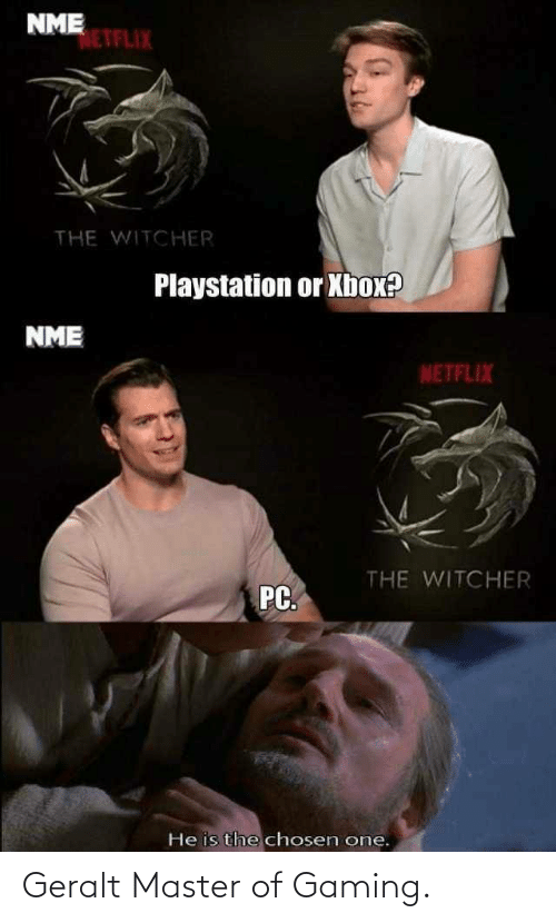 Netflix: NME  NETFLIX  THE WITCHER  Playstation or Xbox?  NME  NETFLIX  THE WITCHER  PC.  He is the chosen one. Geralt Master of Gaming.