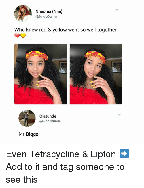 Lipton, Memes, and Tag Someone: Nneoma (Nne)  @Nnes Corner  Who knew red & yellow went so well together  Olatunde  @whoistunde  Mr Biggs Even Tetracycline & Lipton ➡Add to it and tag someone to see this