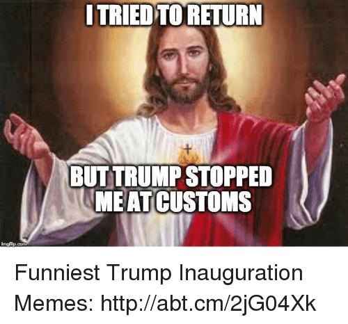 Trump Inauguration: nngfip.com  ITRIED TO RETURN  BUT TRUMP STOPPED  MEAT CUSTOMS Funniest Trump Inauguration Memes: http://abt.cm/2jG04Xk