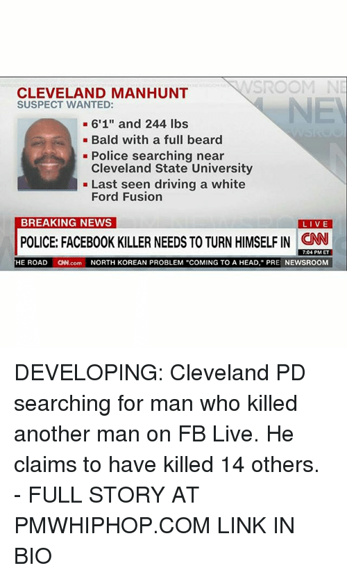 "Fords: NNSROOM NE  CLEVELAND MANHUNT  SUSPECT WANTED:  6'1"" and 244 lbs  Bald with a full beard  Police searching near  Cleveland State University  Last seen driving a white  Ford Fusion  BREAKING NEWS  LIVE  POLICE: FACEB00K KILLER NEEDS TO TURNHIMSELFIN CNN  7:04 PM ET  HE ROAD  CNN.com  NORTH KOREAN PROBLEM ""COMING TO A HEAD, PRE  NEWSROOM DEVELOPING: Cleveland PD searching for man who killed another man on FB Live. He claims to have killed 14 others. - FULL STORY AT PMWHIPHOP.COM LINK IN BIO"