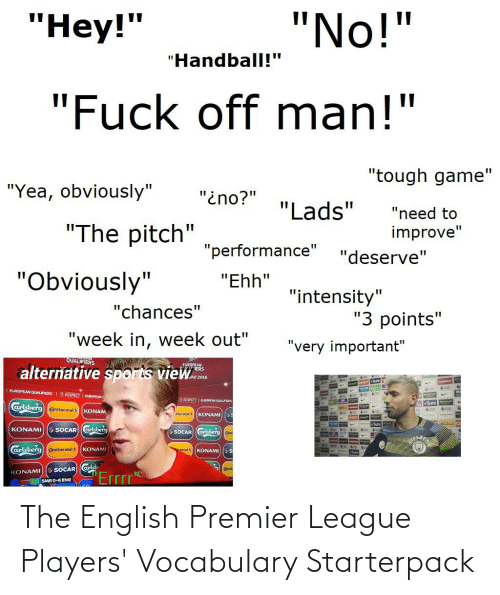 """English Premier League: """"No!""""  """"Нey!""""  """"Handball!""""  """"Fuck off man!""""  """"tough game""""  """"Yea, obviously""""  """"ino?""""  """"Lads""""  """"need to  """"The pitch""""  improve""""  """"performance""""  """"deserve""""  """"Obviously""""  """"Ehh""""  """"intensity""""  """"chances""""  """"3 points""""  """"week in, week out""""  """"very important""""  QUALIFIERS  FUROPEAN  IERS  alternative sports view.  SSAN  EUROPEAN QUALIFIERSI  RE SPECT 