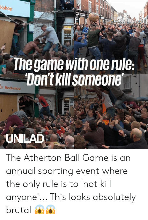 sporting: No: 111  kshop  WATCH  The game with one rule  Don't kill someone  s Bookshop  WATCH  UNILAD The Atherton Ball Game is an annual sporting event where the only rule is to 'not kill anyone'... This looks absolutely brutal 😱😱