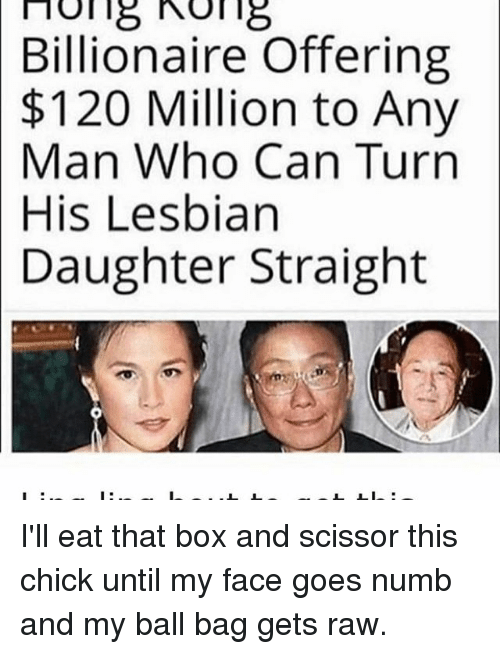 Memes, Lesbian, and Any Man: no 18 18  Billionaire Offering  $120 Million to Any  Man Who Can Turn  His Lesbian  Daughter Straight I'll eat that box and scissor this chick until my face goes numb and my ball bag gets raw.
