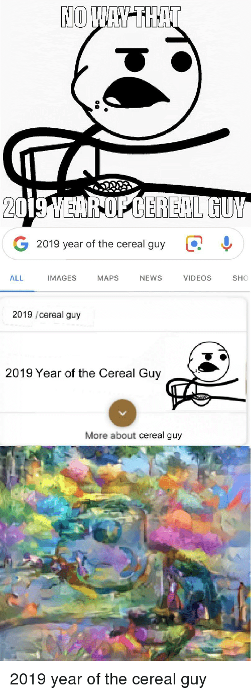 cereal guy: NO  2019 YEAR OP CEREAL GUY  G 2019 year of the cereal guy  Q  IMAGES MAPS NEWSVIDEOSO  ALL  2019 /cereal guy  2019 Year of the Cereal Guy  More about cereal guy