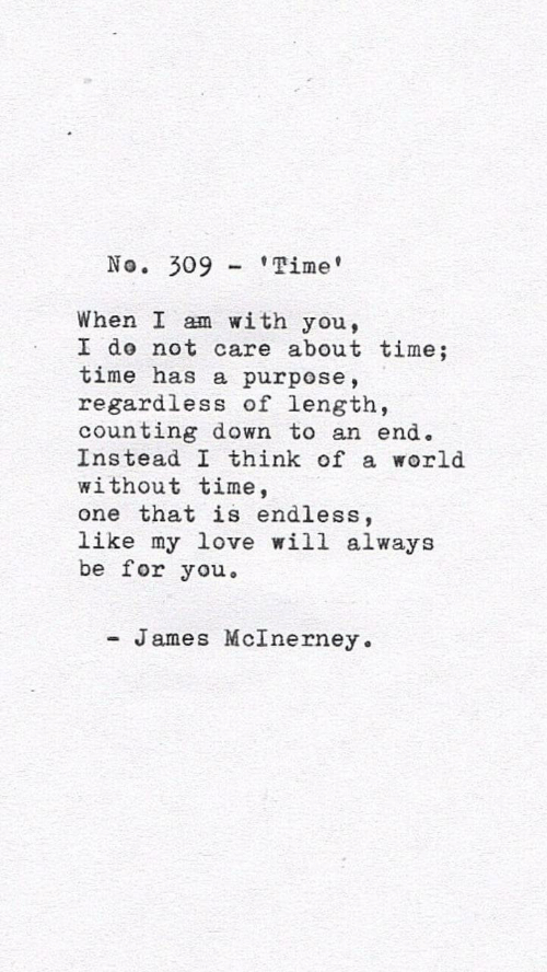 about time: No. 309'Time  When I am with you,  I do not care about time;  time has a purpose,  regardless of length,  counting down to an end.  Instead I think of a world  without time,  one that is endless,  like my love will always  be for you  - James McInerney