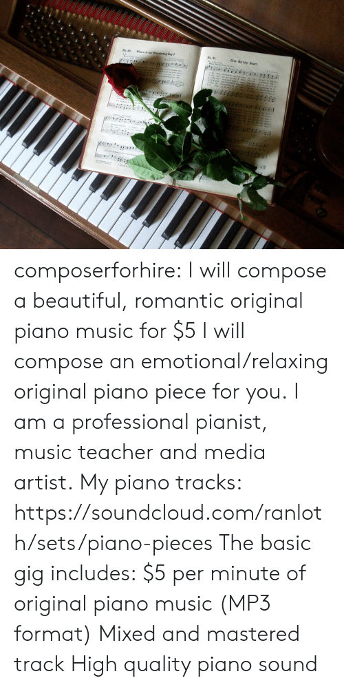 fiverr: No. 80. Where is my Wandering Boy  No. 8  Give Me thy Heart composerforhire:    I will compose a beautiful, romantic original piano music for $5     I will compose an emotional/relaxing original piano piece for you. I am a professional pianist, music teacher and media artist. My piano tracks: https://soundcloud.com/ranloth/sets/piano-pieces The basic gig includes: $5 per minute of original piano music (MP3 format) Mixed and mastered track High quality piano sound